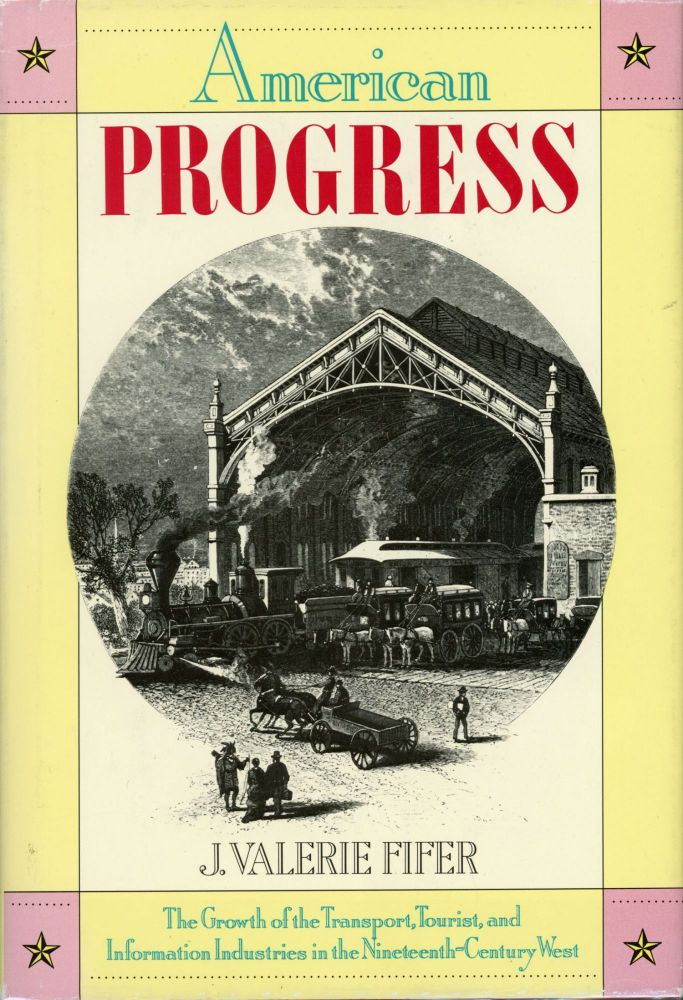 American Progress[:] the growth of the transport, tourist, and information industries in the nineteenth-century West seen through the life and times of George A. Crofutt, pioneer and publicist of the transcontinental age[.] By J. Valerie Fifer. J. VALERIE FIFER.
