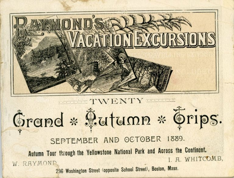 Twenty grand autumn trips. September and October 1889. Autumn tour through the Yellowstone National Park and across the continent. W. Raymond, I. A. Whitcomb, 296 Washington Street (opposite School Street), Boston, Mass. [cover title]. RAYMOND'S VACATION EXCURSIONS, INC RAYMOND-WHITCOMB.