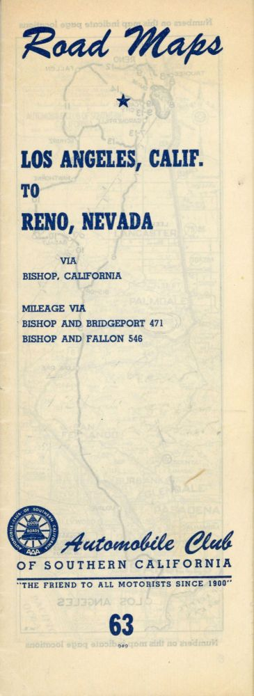 "Road maps[.] Los Angeles, Calif. to Reno, Nevada via Bishop, California[.] Mileage via Bishop and Bridgeport 471[.] Bishop and Fallon 565[.] Automobile Club of Southern California ""the friend to all motorists since 1900"" 63 949 [cover title]. AUTOMOBILE CLUB OF SOUTHERN CALIFORNIA."