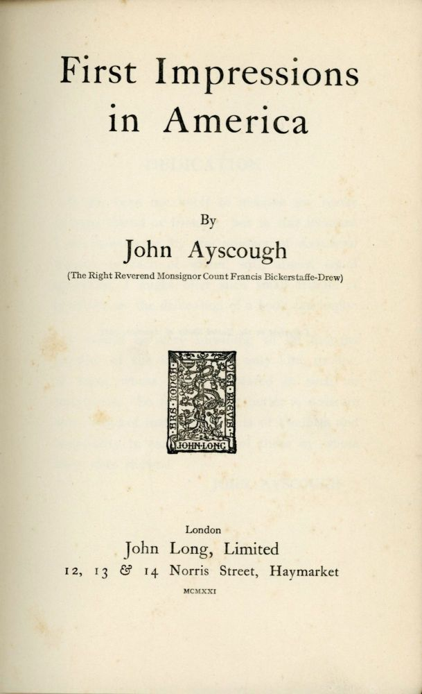 First impressions in America[.] By John Ayscough (The Right Reverend Monsignor Count Francis Bickerstaffe-Drew). JOHN AYSCOUGH, born FRANCIS BROWNING BICKERSTAFFE FRANCIS BICKERSTAFFE-DREW.