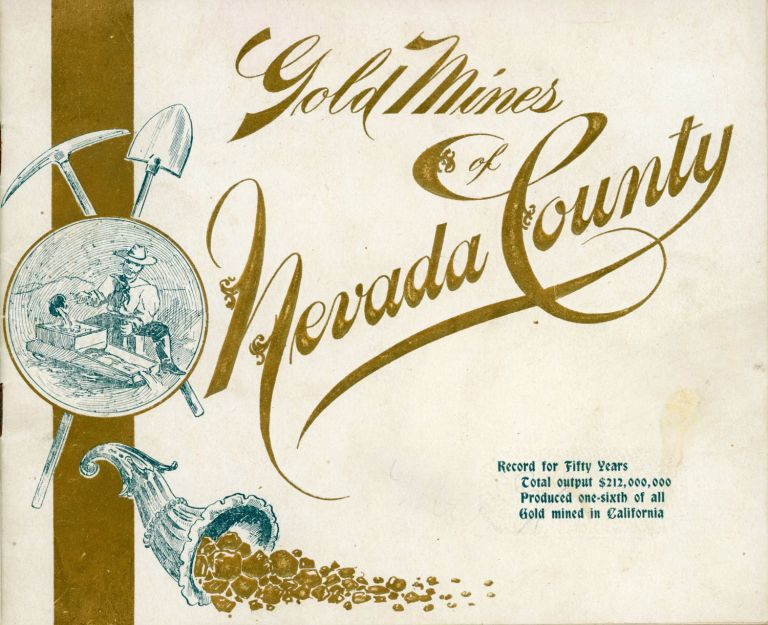 GOLD MINES OF NEVADA COUNTY. RECORD FOR FIFTY YEARS TOTAL OUTPUT $212,000,000 PRODUCED ONE-SIXTH OF ALL GOLD MINED IN CALIFORNIA [cover title]. California, Nevada County, Golden Jubilee, Executive Committee Mining Fair.