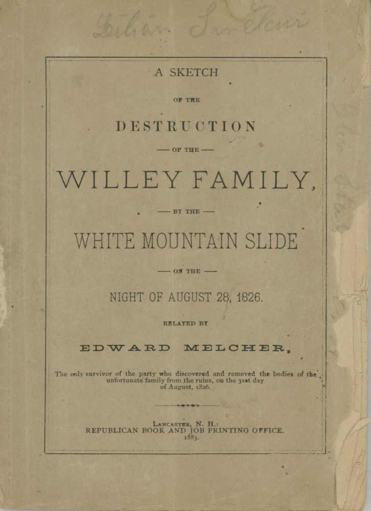 A SKETCH OF THE DESTRUCTION OF THE WILLEY FAMILY, BY THE WHITE MOUNTAIN SLIDE OF THE NIGHT OF AUGUST 28, 1826. RELATED BY EDWARD MELCHER, THE ONLY SURVIVOR OF THE PARTY WHO DISCOVERED AND REMOVED THE BODIES OF THE UNFORTUNATE FAMILY FROM THE RUINS, ON THE 31st DAY OF AUGUST, 1826 [cover title]. White Mountains, Crawford Notch.