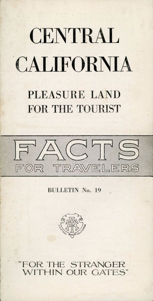 """Central California: pleasure land for the tourist[.] Facts for travelers[.] Bulletin no. 19[.] """"For the Stranger Within Our Gates"""" [cover title]. TOURIST ASSOCIATION OF CENTRAL CALIFORNIA."""