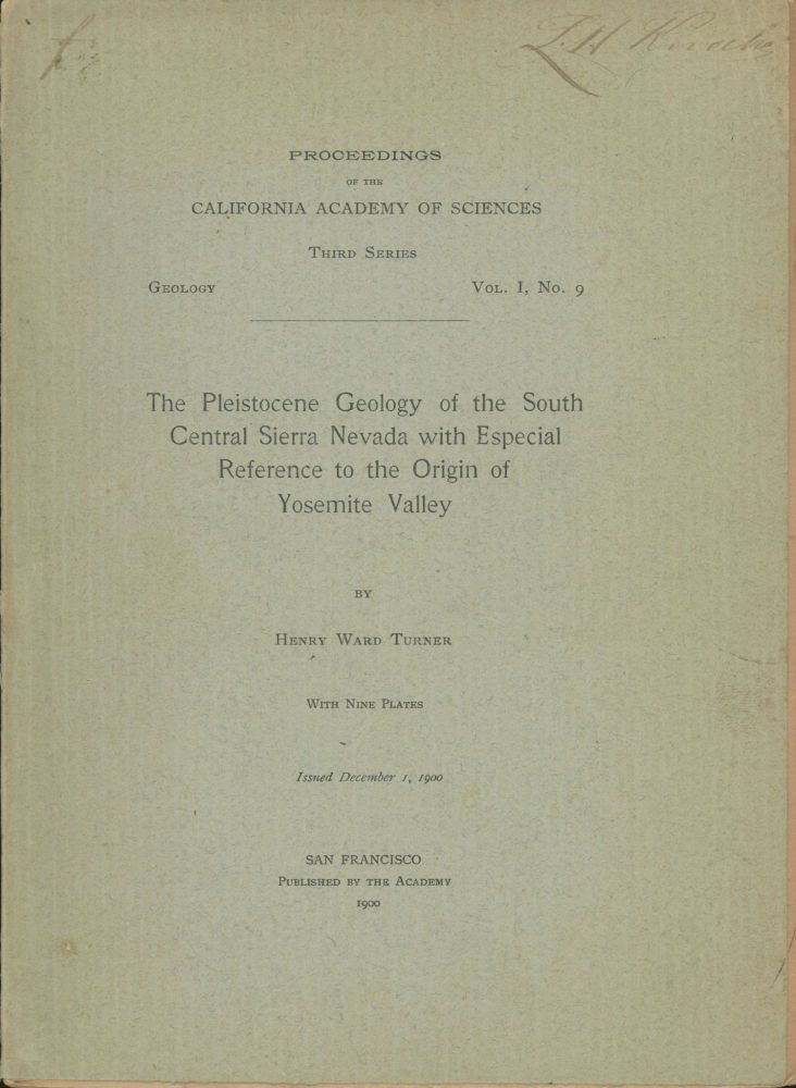 The Pleistocene geology of the south central Sierra Nevada with especial reference to the origin of Yosemite Valley by Henry Ward Turner[.] With nine plates[.] Issued December 1, 1900. HENRY WARD TURNER.