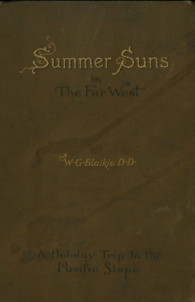 Summer suns in the far west a holiday trip to the Pacific slope by W. G. Blaikie, D.D., LL.D. WILLIAM GARDEN BLAIKIE.