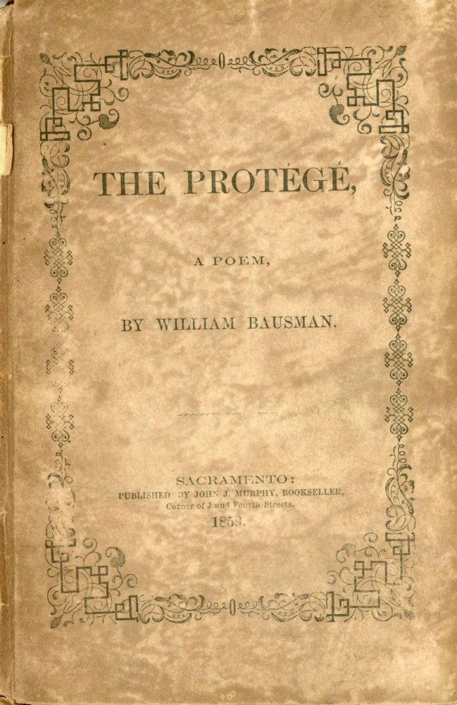 THE PROTÉGÉ, A POEM, BY WILLIAM BAUSMAN. DELIVERED AT THE METROPOLITAN THEATER ON THE 6th OF APRIL 1859, BEING THE OCCASION OF OF FORTIETH ANNIVERSARY OF THE INTRODUCTION OF ODD FELLOWSHIP INTO THE UNITED STATES, COMMEMORATED BY THE UNITED LODGES AND ENCAMPMENT OF THE SACRAMENTO DIVISION. California Literature, William Bausman.