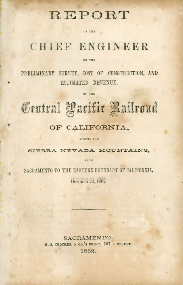 REPORT OF THE CHIEF ENGINEER ON THE PRELIMINARY SURVEY, COST OF CONSTRUCTION, AND ESTIMATED REVENUE, OF THE CENTRAL PACIFIC RAILROAD OF CALIFORNIA, ACROSS THE SIERRA NEVADA MOUNTAINS, FROM SACRAMENTO TO THE EASTERN BOUNDARY OF CALIFORNIA. OCTOBER 22, 1862. Transcontinental Railroad, Central Pacific Railroad, Theodore Dehone Judah.