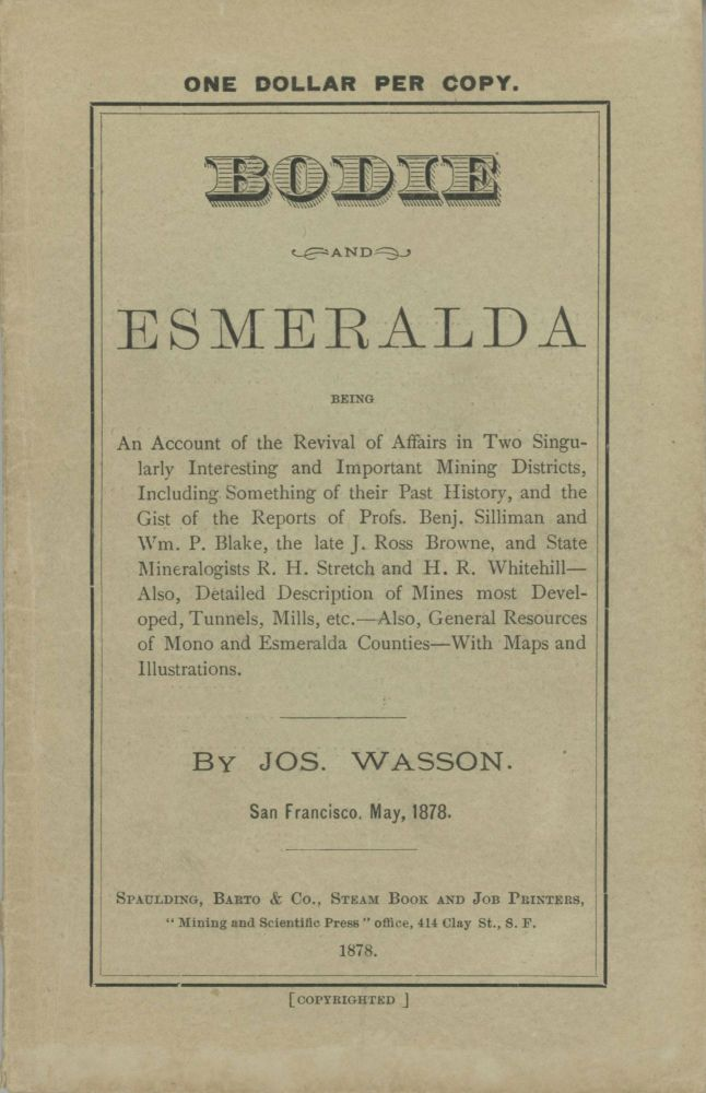 BODIE AND ESMERALDA BEING AN ACCOUNT OF THE REVIVAL OF AFFAIRS IN TWO SINGULARLY INTERESTING AND IMPORTANT MINING DISTRICTS, INCLUDING SOMETHING OF THEIR PAST HISTORY, AND THE GIST OF THE REPORTS OF PROFS. BENJ. SILLIMAN AND WM. P. BLAKE, THE LATE J. ROSS BROWNE, AND THE STATE MINERALOGISTS R. H. STRETCH AND H. R. WHITEHILL -- ALSO, DETAILED DESCRIPTION OF MINES MOST DEVELOPED, TUNNELS, MILL, ETC. -- ALSO, GENERAL RESOURCES OF MONO AND ESMERALDA COUNTIES -- WITH MAPS AND ILLUSTRATIONS. By Jos. Wasson. San Francisco, May, 1878. California, Mono County, Bodie.