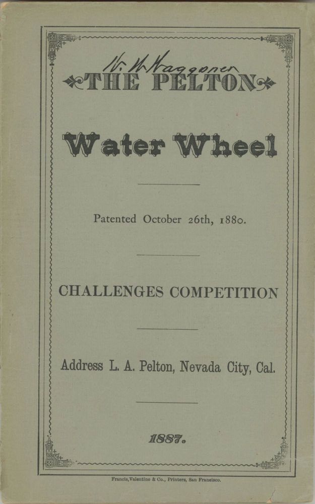 THE PELTON WATER WHEEL, PATENTED OCTOBER 26th, 1880. CHALLENGES COMPETITION[.] ADDRESS L. A. PELTON, NEVADA CITY, CAL. 1887. California, Nevada County.