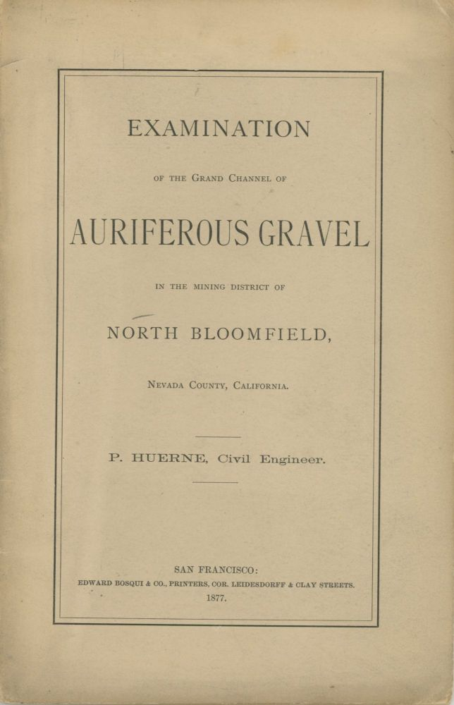 EXAMINATION OF THE GRAND CHANNEL OF AURIFEROUS GRAVEL IN THE MINING DISTRICT OF NORTH BLOOMFIELD, NEVADA COUNTY, CALIFORNIA. {By] P. Huerne, Civil Engineer. California, Nevada County.