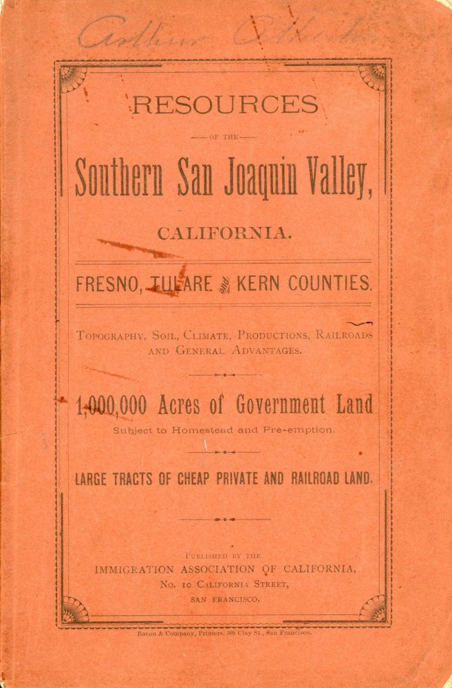 RESOURCES OF THE SOUTHERN SAN JOAQUIN VALLEY, CALIFORNIA. FRESNO, TULARE AND KERN COUNTIES. TOPOGRAPHY, SOIL, CLIMATE, PRODUCTIONS, RAILROADS AND GENERAL ADVANTAGES. 1,000,000 ACRES OF GOVERNMENT LAND SUBJECT TO HOMESTEAD AND PRE-EMPTION. LARGE TRACTS OF CHEAP PRIVATE AND RAILROAD LAND. California, San Joaquin Valley, Fresno County, Tulare County, Kern County.