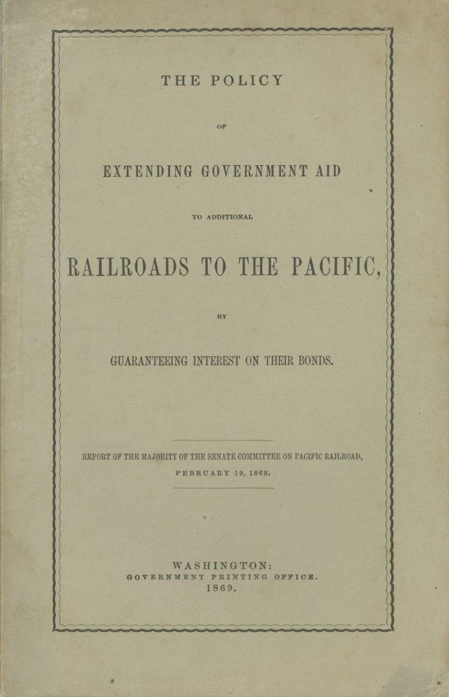 THE POLICY OF EXTENDING GOVERNMENT AID TO ADDITIONAL RAILROADS TO THE PACIFIC, BY GUARANTEEING INTEREST ON THEIR BONDS. REPORT OF THE MAJORITY OF THE SENATE COMMITTEE ON PACIFIC RAILROAD, FEBRUARY 19, 1869. William M. Stewart.