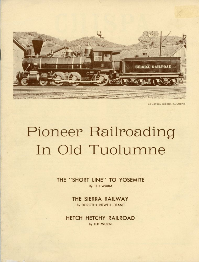 """Pioneer Railroading in old Tuolumne[.] The """"Short Line"""" to Yosemite by Ted Wurm[.] The Sierra Railway by Dorothy Newell Deane[.] Hetch Hetchy Railroad by Ted Wurm [cover title]. CHISPA: THE QUARTERLY OF THE TUOLUMNE COUNTY HISTORICAL SOCIETY. TED WURM, DOROTHY NEWELL DEANE."""