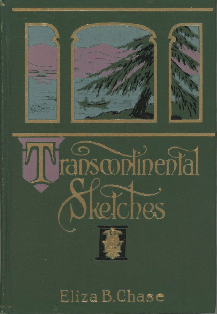 TRANSCONTINENTAL SKETCHES[:] LEGENDS, LYRICS AND ROMANCES GLEANED ON VACATION TOURS IN NORTHEASTERN AND MIDDLE CANADA AND THE PACIFIC STATES ... ILLUSTRATED FROM PENCIL AND WATER-COLOR DRAWINGS BY THE WRITER. Women Travelers, Eliza Chase.