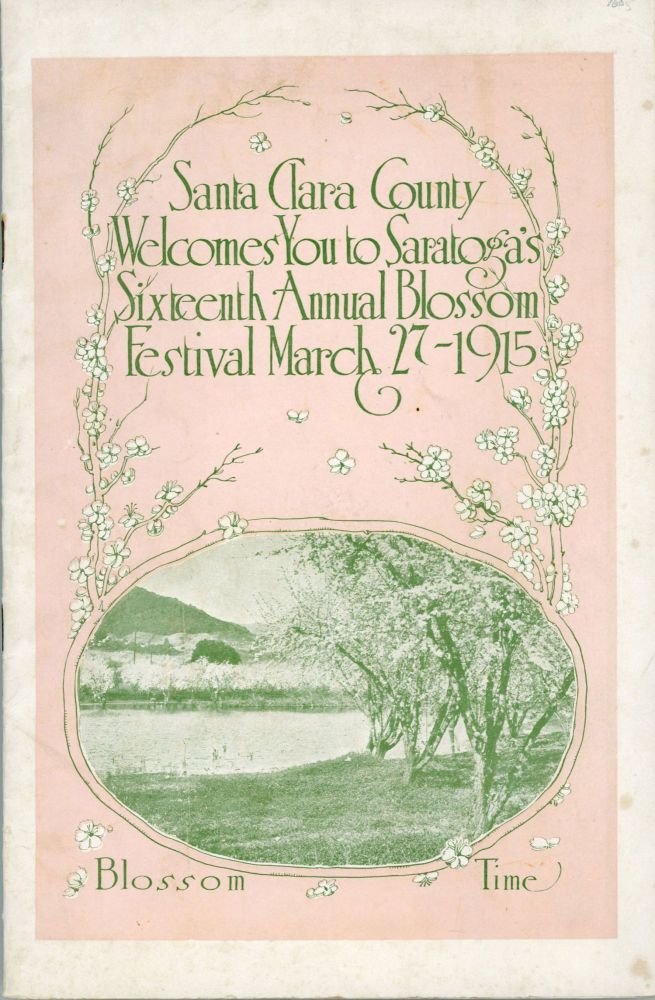 SANTA CLARA COUNTY WELCOMES YOU TO SARATOGA'S SIXTEENTH ANNUAL BLOSSOM FESTIVAL MARCH 27-1915 ... [cover title]. California, Santa Clara County.