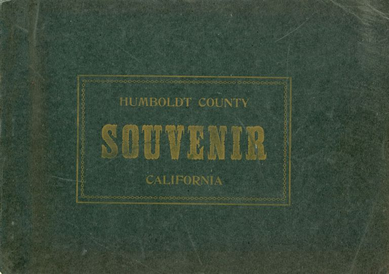 HUMBOLDT COUNTY SOUVENIR[:] BEING A FRANK, FAIR AND ACCURATE EXPOSITION, PICTORIALLY AND OTHERWISE OF THE RESOURCES, INDUSTRIES AND POSSIBILITIES OF THIS MAGNIFICENT SECTION OF CALIFORNIA. California, Humboldt County.