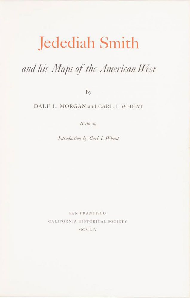 JEDEDIAH SMITH AND HIS MAPS OF THE AMERICAN WEST BY DALE L. MORGAN AND CARL I. WHEAT WITH AN INTRODUCTION BY CARL I. WHEAT. Jedediah Strong Smith, Dale Lowell Morgan, Carl Irving Wheat.