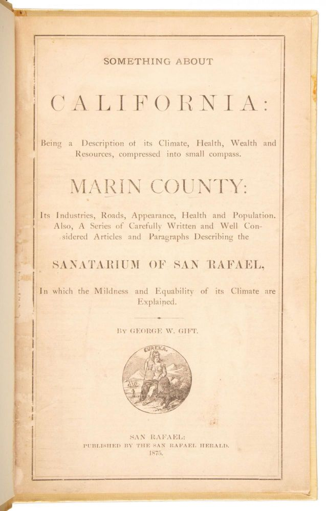 SOMETHING ABOUT CALIFORNIA: BEING A DESCRIPTION OF ITS CLIMATE, HEALTH, WEALTH AND RESOURCES, COMPRESSED INTO SMALL COMPASS. MARIN COUNTY: ITS INDUSTRIES, ROADS, APPEARANCE, HEALTH AND POPULATION. ALSO A SERIES OF CAREFULLY WRITTEN AND WELL CONSIDERED ARTICLES AND PARAGRAPHS DESCRIBING THE SANATARIUM OF SAN RAFAEL, IN WHICH THE MILDNESS AND EQUABILITY OF ITS CLIMATE ARE EXPLAINED. By George W. Gift. California, Marin County.