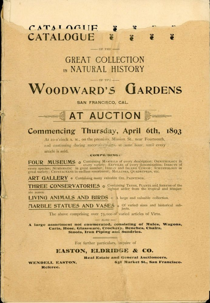 CATALOGUE OF THE GREAT COLLECTION IN NATURAL HISTORY OF THE WOODWARD'S GARDENS SAN FRANCISCO, CAL. COMMENCING THURSDAY, APRIL 6TH, 1893 AT 10 O'CLOCK A. M., ON THE PREMISES, MISSION ST., NEAR FOURTEENTH, AND CONTINUING DURING SUCCESSIVE DAYS, AT SAME HOUR, UNTIL EVERY ARTICLE IS SOLD. COMPRISING: FOUR MUSEUMS ... ART GALLERY ... THREE CONSERVATORIES ... LIVING ANIMALS AND BIRDS ... MARBLE STATUES AND VASES ... THE ABOVE COMPRISING OVER 75,000 OF VARIED ARTICLES OF VIRTU. --- ALSO --- A LARGE ASSORTMENT NOT ENUMERATED, CONSISTING OF MULES, WAGONS, CARTS, HOSE, GLASSWARE, CROCKERY, BENCHES, CHAIRS, STOOLS, IRON PIPING AND SUNDRIES. FOR FURTHER, INQUIRE OF EASTON, ELDRIDGE & CO. REAL ESTATE AND GENERAL AUCTIONEERS. California, San Francisco, Woodward's Gardens, Eldridge Easton, Co.