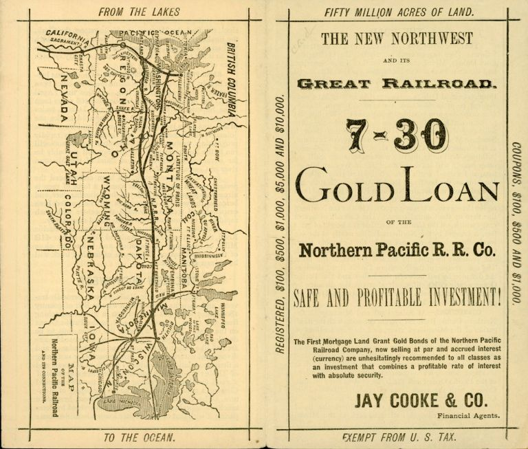 THE NEW NORTHWEST AND ITS GREAT RAILROAD. 7-30 GOLD LOAN OF THE NORTHERN PACIFIC R. R. CO. SAFE AND PROFITABLE INVESTMENT! THE FIRST MORTGAGE LAND GRANT GOLD BONDS OF THE NORTHERN PACIFIC RAILROAD COMPANY, NOW SELLING AT PAR AND ACCRUED INTEREST (CURRENCY) ARE UNHESITATINGLY RECOMMENDED TO ALL CLASSES AS AN INVESTMENT THAT COMBINES A PROFITABLE RATE OF INTEREST WITH ABSOLUTE SECURITY. JAY COOKE & CO. FINANCIAL AGENTS [cover title]. Northern Pacific Railroad Company, Jay Cooke, Co.