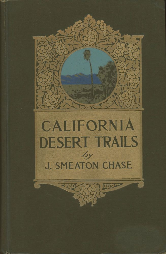 CALIFORNIA DESERT TRAILS by J. Smeaton Chase WITH ILLUSTRATIONS FROM PHOTOGRAPHS BY THE AUTHOR AND AN APPENDIX OF PLANTS ALSO HINTS ON DESERT TRAVELLING. Joseph Smeaton Chase.