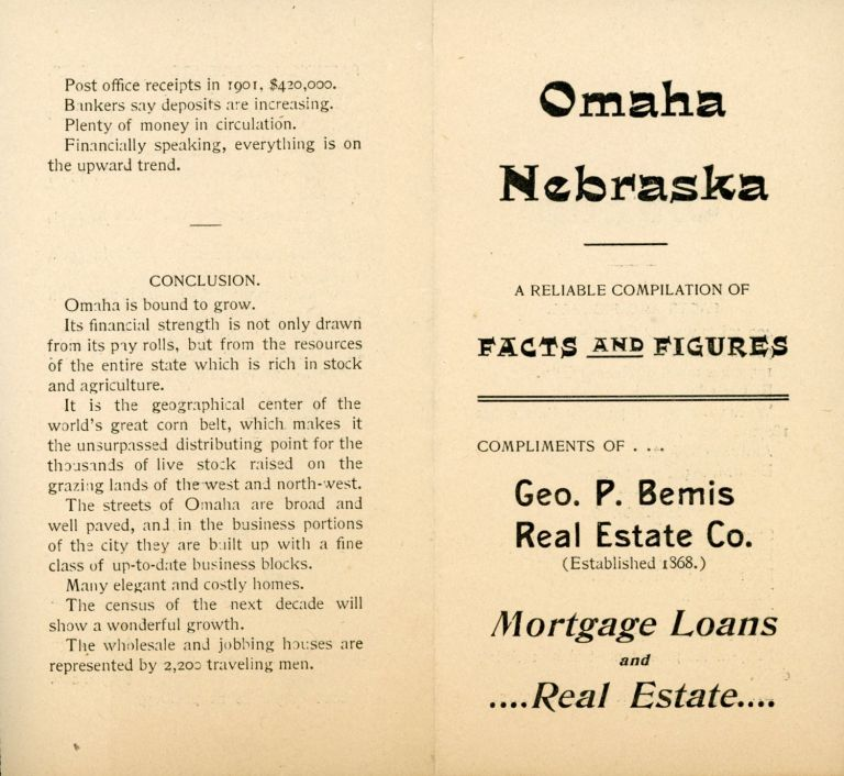 OMAHA NEBRASKA A RELIABLE COMPILATION OF FACTS AND FIGURES COMPLIMENTS OF GEO. P. BEMIS REAL ESTATE CO. (ESTABLISHED 1868) MORTGAGE LOANS AND REAL ESTATE [cover title]. Nebraska, Omaha.