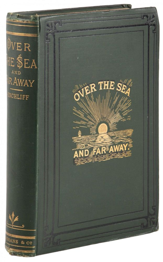 OVER THE SEA AND FAR AWAY BEING A NARRATIVE OF WANDERINGS ROUND THE WORLD BY THOMAS WOODBINE HINCHLIFF, M.S., F.R.G.S. PRESIDENT OF THE ALPINE CLUB ... WITH FOURTEEN ILLUSTRATIONS ENGRAVED ON WOOD BY G. PEARSON FROM PHOTOGRAPHS AND SKETCHES. Thomas Woodbine. Hinchliff.