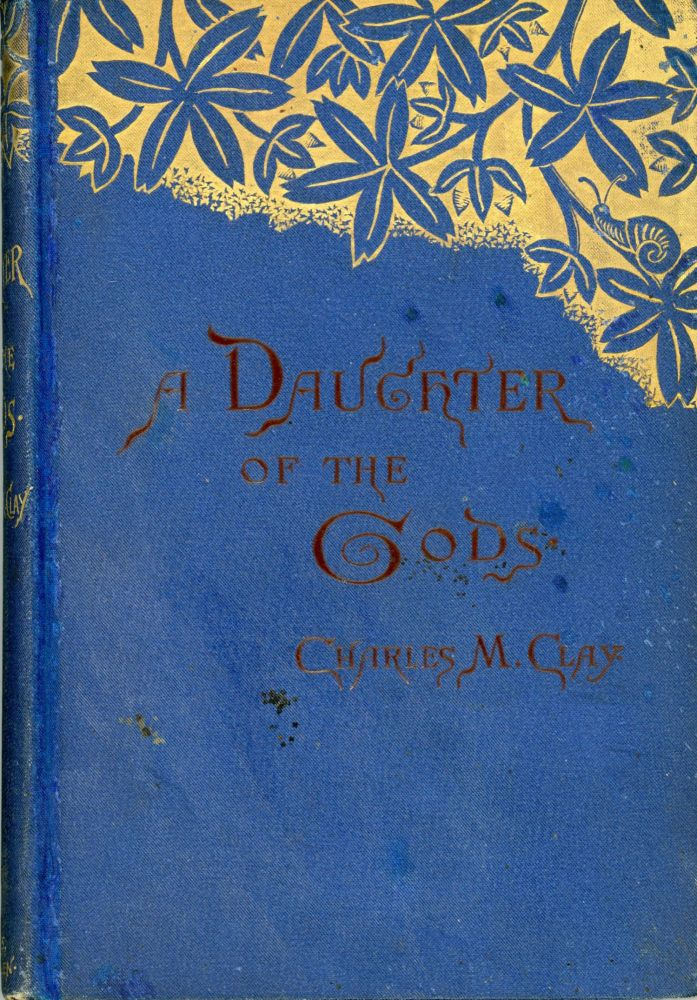A DAUGHTER OF THE GODS OR HOW SHE CAME INTO HER KINGDOM: A ROMANCE by Charles M. Clay [pseudonym]. Charles M. Clay, Charlotte [Moon] Clark.