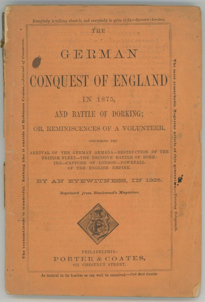THE GERMAN CONQUEST OF ENGLAND IN 1875, AND BATTLE OF DORKING; OR, REMINISCENCES OF A VOLUNTEER, DESCRIBING THE ARRIVAL OF THE GERMAN ARMADA -- DESTRUCTION OF THE BRITISH FLEET -- THE DECISIVE BATTLE OF DORKING -- CAPTURE OF LONDON -- DOWNFALL OF THE ENGLISH EMPIRE. By an Eyewitness, in 1925. Reprinted from Blackwood's Magazine. Sir George Tomkyns Chesney.