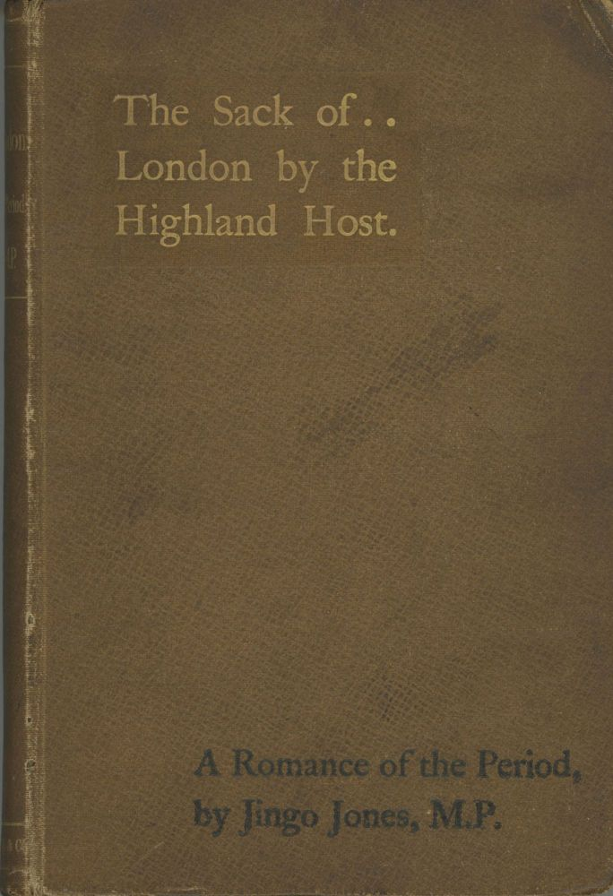 THE SACK OF LONDON BY THE HIGHLAND HOST: A ROMANCE OF THE PERIOD ... Narrated by Jingo Jones, M.P. [pseudonym]. Jingo Jones, pseudonym.