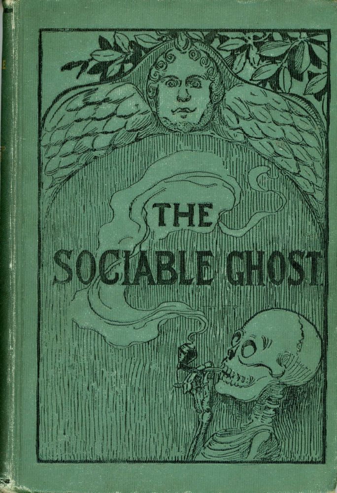THE SOCIABLE GHOST. BEING THE ADVENTURES OF A REPORTER WHO WAS INVITED BY THE SOCIABLE GHOST TO A GRAND BANQUET, BALL, AND CONVENTION UNDER THE GROUND OF OLD TRINITY CHURCHYARD. A TRUE TALE OF THE THINGS HE SAW AND DID NOT SEE WHILE HE WAS NOT THERE. Olive Harper, Helen Burrell Gibson D'Apery.