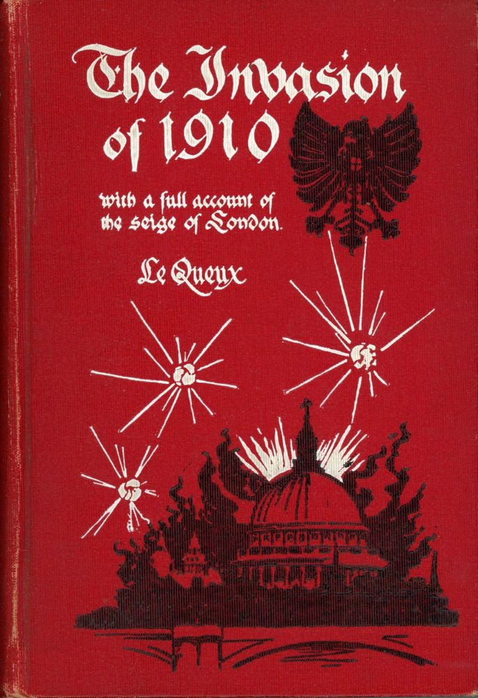 THE INVASION OF 1910 WITH A FULL ACCOUNT OF THE SIEGE OF LONDON ... Naval chapters by H. W. Wilson. William Le Queux, Tufnell.