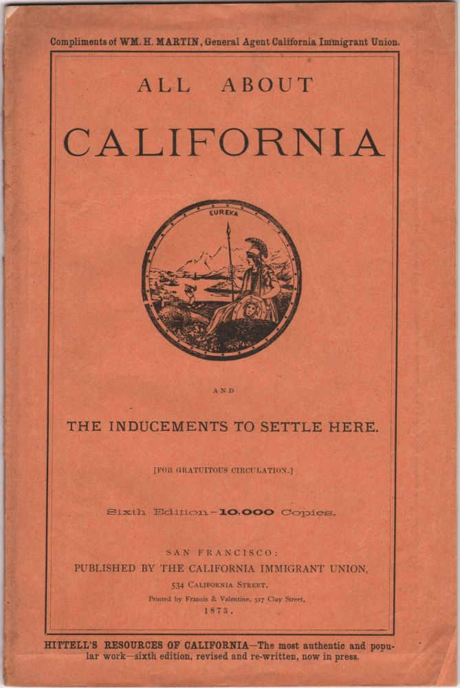 ALL ABOUT CALIFORNIA AND THE INDUCEMENTS TO SETTLE HERE. [FOR GRATUITOUS DISTRIBUTION.] SIXTH EDITION --- 10,000 COPIES. California Immigrant Union, compiler William H. Martin.