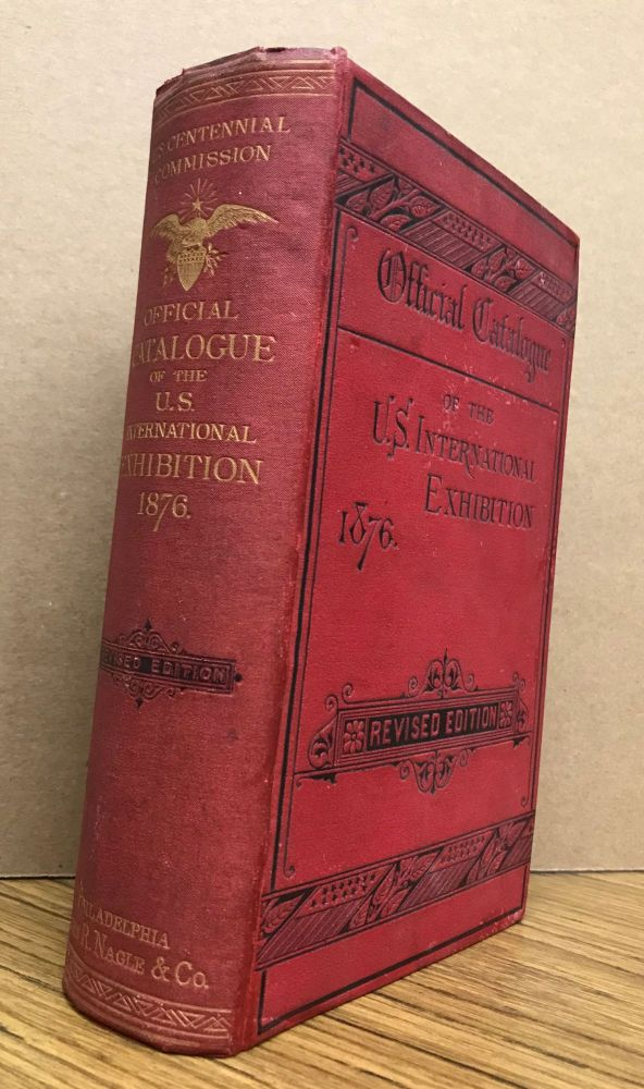 INTERNATIONAL EXHIBITION. 1876 OFFICIAL CATALOGUE. COMPLETE IN ONE VOLUME. I. MAIN BUILDING. II. DEPARTMENT OF ART. III. DEPARTMENT OF MACHINERY. IV. DEPARTMENTS OF AGRICULTURE AND HORTICULTURE. Revised edition. Centennial International Exhibition of 1876, United States Centennial Commission.