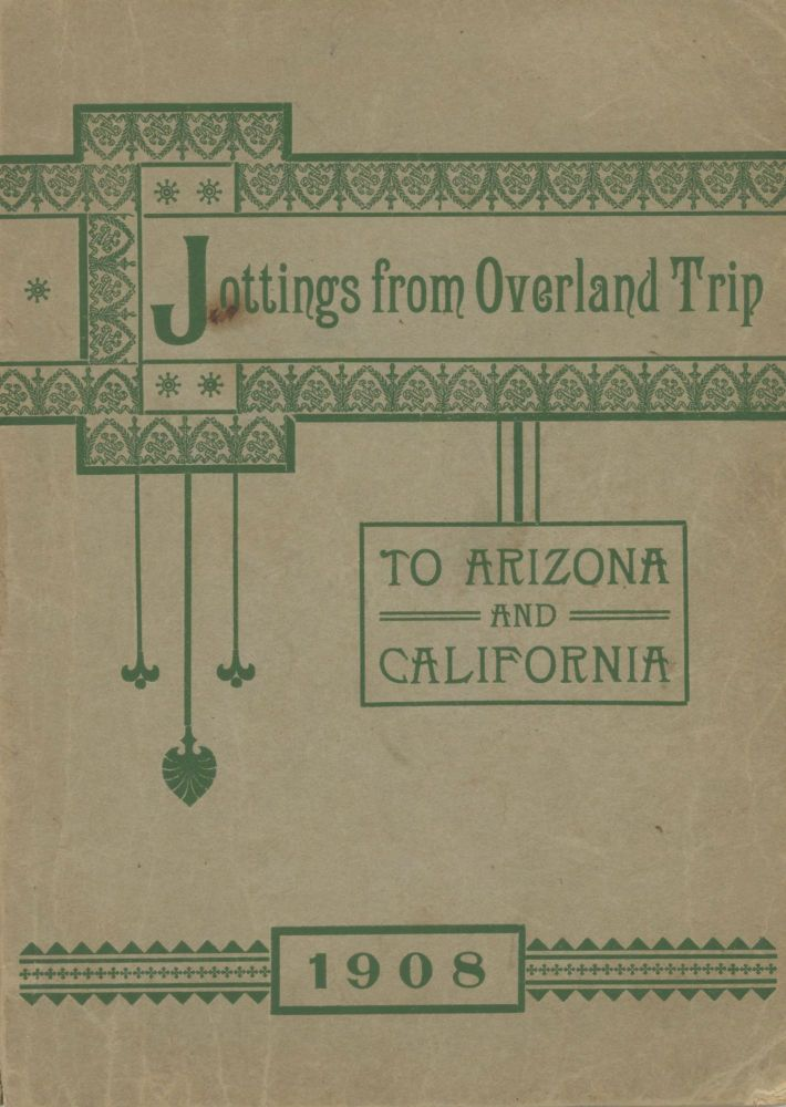 JOTTINGS FROM OVERLAND TRIP TO ARIZONA AND CALIFORNIA 1908[.] TO MY BELOVED NIECES MINNIE L. AND MABEL H. COLE, DAUGHTERS OF MELVILLE J. COLE, THIS SMALL VOLUME IS AFFECTIONATELY INSCRIBED, BY THEIR LOVING AUNT M. ELIZABETH COLE. M. Elizabeth Cole.
