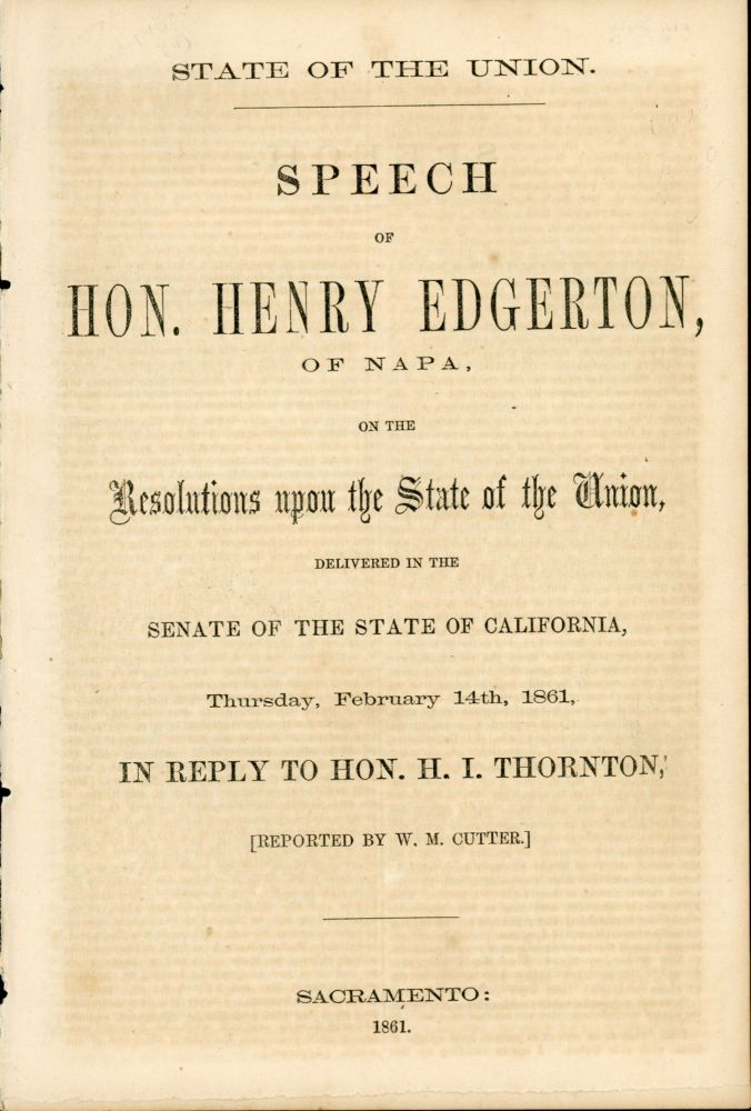 STATE OF THE UNION. SPEECH OF HON. HENRY EDGERTON, OF NAPA, ON THE RESOLUTIONS UPON THE STATE OF THE UNION, DELIVERED IN THE SENATE OF THE STATE OF CALIFORNIA, THURSDAY, FEBRUARY 14TH, 1861, IN REPLY TO HON. H. I. THORNTON. [REPORTED BY W. M. CUTTER.]. California, Politics.