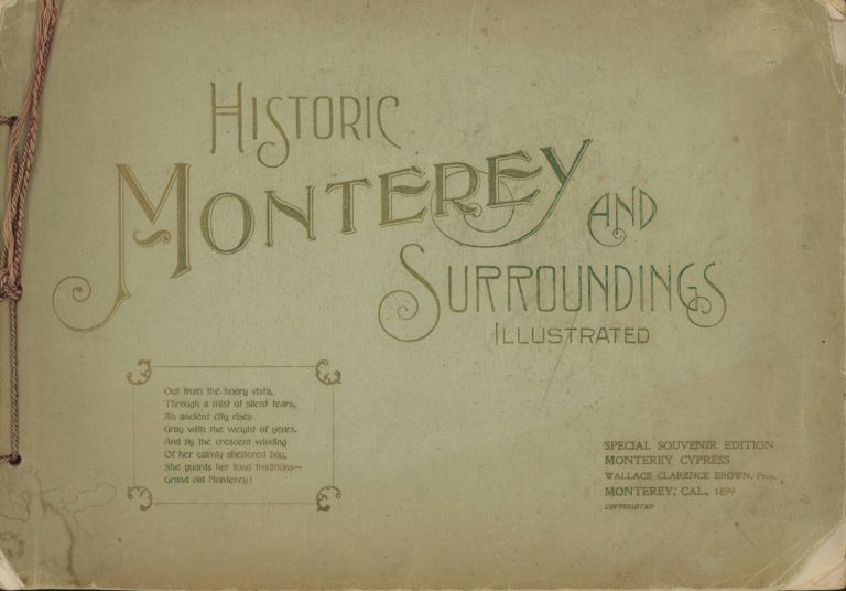 HISTORIC MONTEREY AND SURROUNDINGS ILLUSTRATED[.] SPECIAL SOUVENIR EDITION. MONTEREY CYPRESS[,] WALLACE CLARENCE BROWN, PROP. MONTEREY; CAL., 1899[.] COPYRIGHTED [cover title]. California, Monterey County, Monterey.