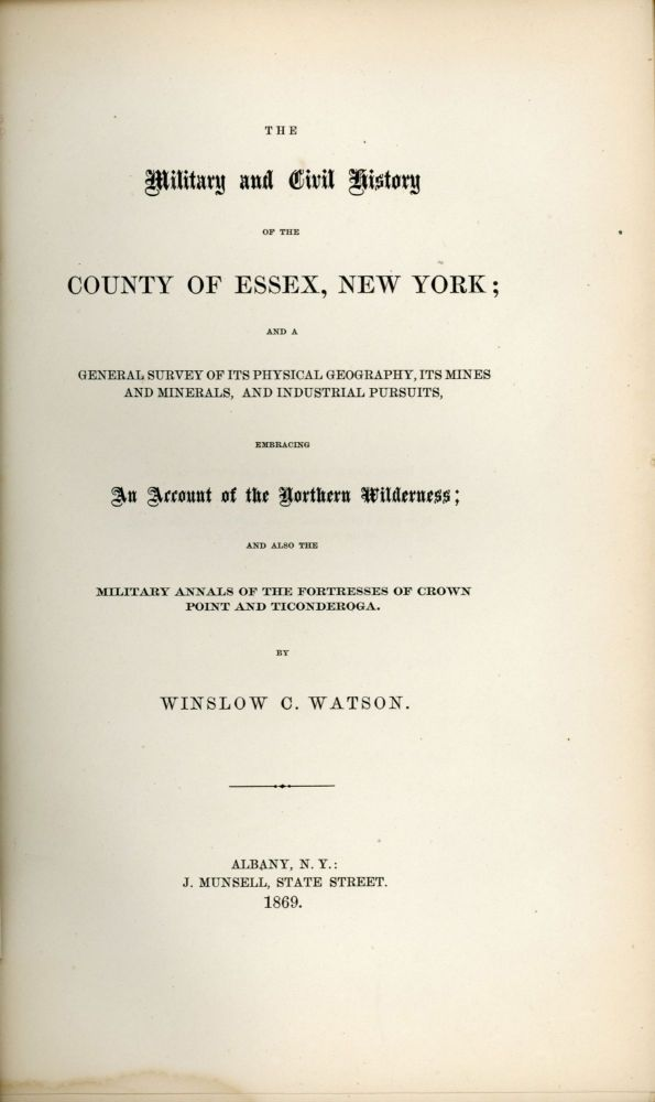 THE MILITARY AND CIVIL HISTORY OF THE COUNTY OF ESSEX, NEW YORK; AND A GENERAL SURVEY OF ITS PHYSICAL GEOGRAPHY, ITS MINES AND MINERALS, AND INDUSTRIAL PURSUITS, EMBRACING AN ACCOUNT OF THE NORTHERN WILDERNESS; AND ALSO THE MILITARY ANNALS OF THE FORTRESSES OF CROWN POINT AND TICONDEROGA. By Winslow C. Watson. Adirondacks, Northern New York, Essex County.