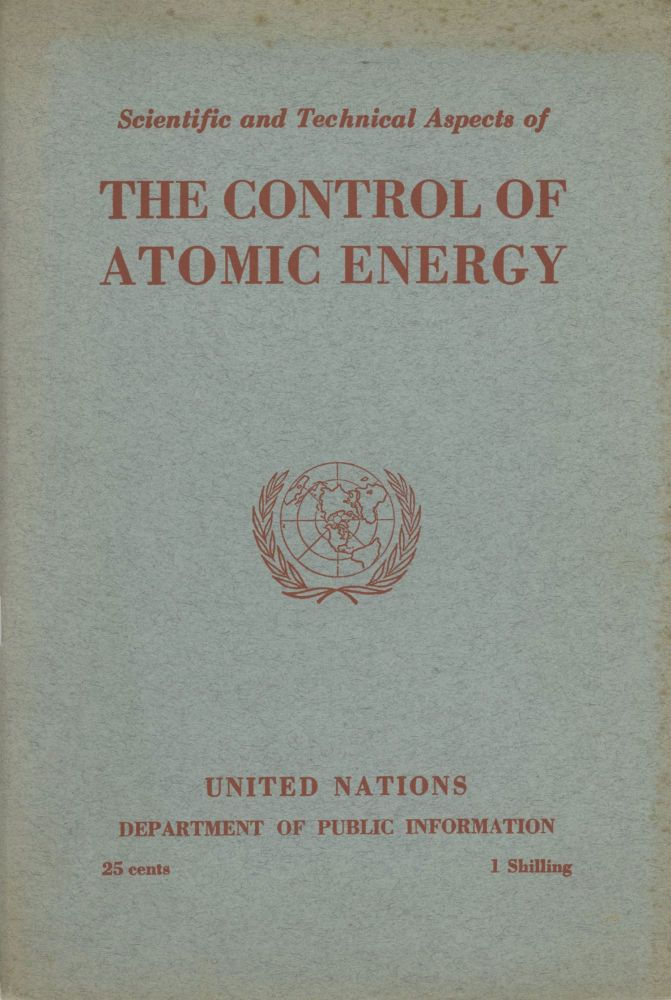 SCIENTIFIC AND TECHNICAL ASPECTS OF THE CONTROL OF ATOMIC ENERGY: THE FULL TEXT OF THE FIRST REPORT OF THE SCIENTIFIC AND TECHNICAL COMMITTEE OF THE ATOMIC ENERGY COMMISSION, THE BACKGROUND OF THE REPORT, A GLOSSARY OF SCIENTIFIC TERMS AND BIOGRAPHICAL NOTES. Atomic Energy, Department of Public Information United Nations.