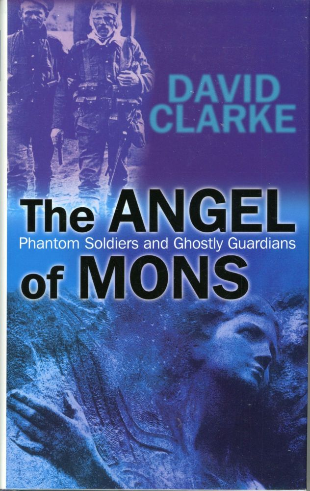 THE ANGEL OF MONS: PHANTOM SOLDIERS AND GHOSTLY GUARDIANS. Arthur Machen, David Clarke.