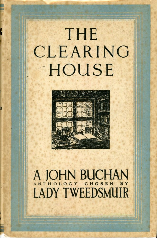 THE CLEARING HOUSE, A SURVEY OF ONE MAN'S MIND: A SELECTION FROM THE WRITINGS OF JOHN BUCHAN ARRANGED BY LADY TWEEDSMUIR with a preface by Gilbert Murray, O. M. John Buchan.