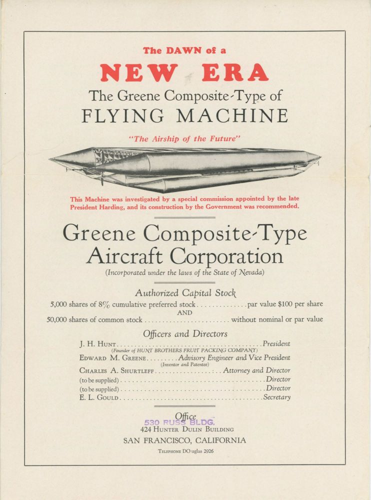 """THE DAWN OF A NEW ERA THE GREENE COMPOSITE-TYPE OF FLYING MACHINE """"THE AIRSHIP OF THE FUTURE"""" THIS MACHINE WAS INVESTIGATED BY A SPECIAL COMMISSION APPOINTED BY THE LATE PRESIDENT HARDING, AND ITS CONSTRUCTION BY THE GOVERNMENT WAS RECOMMENDED. GREENE COMPOSITE-TYPE AIRCRAFT CORPORATION (INCORPORATED UNDER THE LAWS OF THE STATE OF NEVADA) ... [cover title]. Aeronautics, California."""