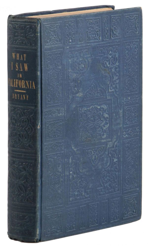 WHAT I SAW IN CALIFORNIA: BEING THE JOURNAL OF A TOUR. BY THE EMIGRANT ROUTE AND SOUTH PASS OF THE ROCKY MOUNTAINS, ACROSS THE CONTINENT OF NORTH AMERICA, THE GREAT DESERT BASIN, AND THROUGH CALIFORNIA, IN THE YEARS 1846, 1847 ... By Edwin Bryant, Late Alcalde of St. Francisco. Edwin Bryant.