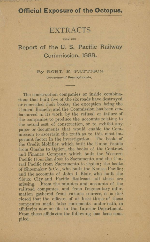 OFFICIAL EXPOSURE OF THE OCTOPUS. EXTRACTS FROM THE REPORT OF THE U.S. PACIFIC RAILWAY COMMISSION, 1888. By Robt. E. Pattison. Governor of Pennsylvania ... [caption title]. California, Railroads.