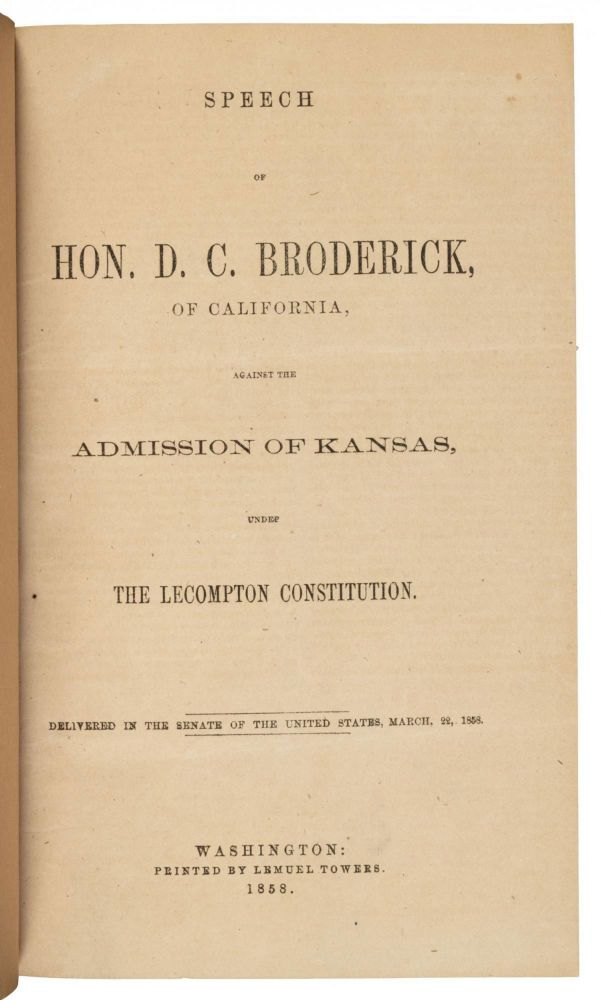 SPEECH OF HON. D. C. BRODERICK, OF CALIFORNIA, AGAINST THE ADMISSION OF KANSAS, UNDER THE LECOMPTON CONSTITUTION. DELIVERED IN THE SENATE OF THE UNITED STATES, MARCH 22, 1858. California, Politics.
