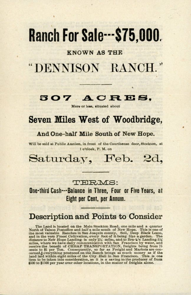 """RANCH FOR SALE -- $75,000. KNOWN AS THE """"DENNISON RANCH."""" 507 ACRES, MORE OR LESS, SITUATED ABOUT SEVEN MILES WEST OF WOODBRIDGE, AND ONE-HALF MILE SOUTH OF NEW HOPE. WILL BE SOLD AT PUBLIC AUCTION, IN FRONT OF THE COURTHOUSE DOOR, STOCKTON, AT 1 O'CLOCK, P. M. ON SATURDAY, FEB. 2D ... [caption title]. California, San Joaquin County."""