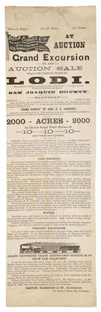 """GRAND EXCURSION TO, AND AUCTION SALE NEAR THE FAMOUS TOWN OF LODI. """"THE EARLIEST AND MOST LUSCIOUS FRUIT BELT IN THE WORLD."""" A LOCALITY OF MOST WONDERFUL RESOURCES AND BEAUTY. SAN JOAQUIN COUNTY ... SATURDAY APRIL 16, 1892 WHEN WE WILL SELL AT AUCTION BY ORDER OF J. S. MOSELEY, ESQ., PRESIDENT OF THE LODI ORCHARD COMPANY, AT 2 O'CLOCK P. M., ON THE PREMISES, THE UNSOLD PORTION OF THE LODI ORCHARD COMPANY'S HOLDINGS IN THE """"HOME RANCH"""" OF HON. R. C. SARGENT, ADJACENT TO THE THRIVING TOWN OF LODI, AND TWO MILES FROM SARGENT'S LANDING FOR STEAMERS ON SYCAMORE SLOUGH AND FOURTEEN MILES FROM STOCKTON. 2000 ACRES ... IN CHOICE SMALL FRUIT FARMS OF 10 ... ACRE TRACTS AND UPWARDS ... [caption title]. California, San Joaquin County, Lodi, Eldridge Easton, Auctioneers Co."""