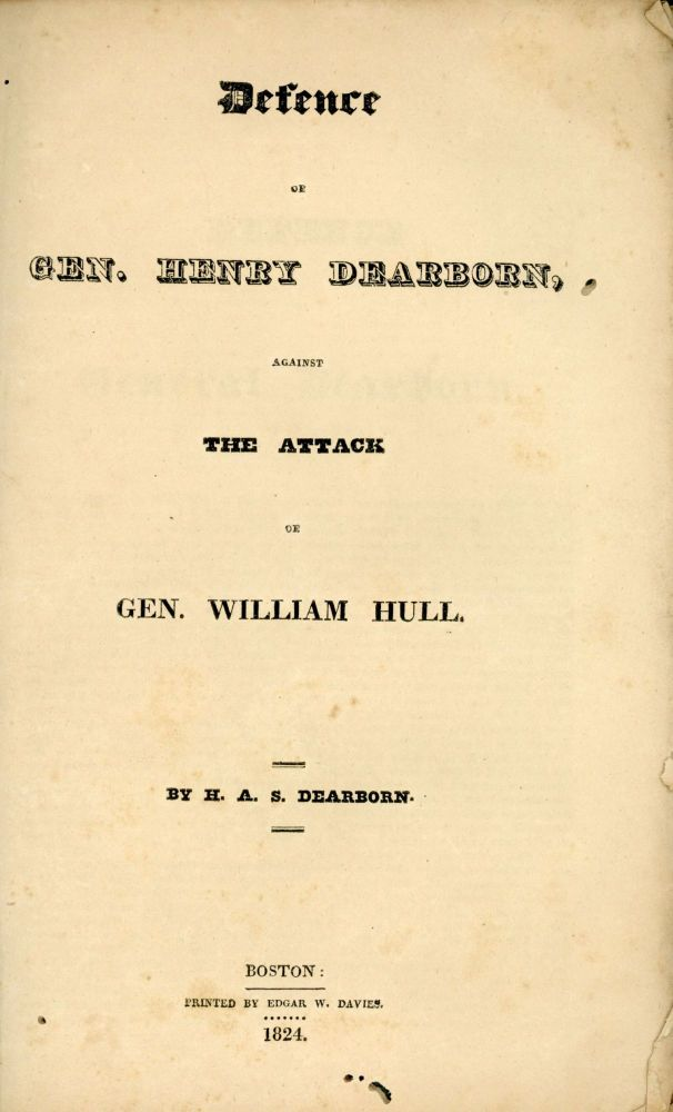DEFENCE OF GEN. HENRY DEARBORN, AGAINST THE ATTACK OF GEN. WILLIAM HULL. By H. A. S. Dearborn. War of 1812, Henry Alexander Scammell Dearborn.