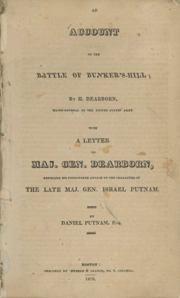 AN ACCOUNT OF THE BATTLE OF BUNKER'S-HILL; By H. Dearborn, Major-General of the United States' Army. WITH A LETTER TO MAJ. GEN. DEARBORN, REPELLING HIS UNPROVOKED ATTACK ON THE CHARACTER OF THE LATE MAJ. GEN. ISRAEL PUTNAM. By Daniel Putnam, Esq. American Revolution, Henry Dearborn.