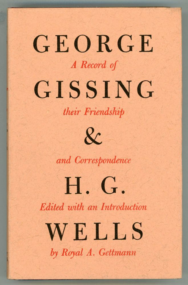 GEORGE GISSING AND H. G. WELLS: THEIR FRIENDSHIP AND CORRESPONDENCE, Edited with an Introduction by Royal A. Gettmann. George and Gissing, Wells.